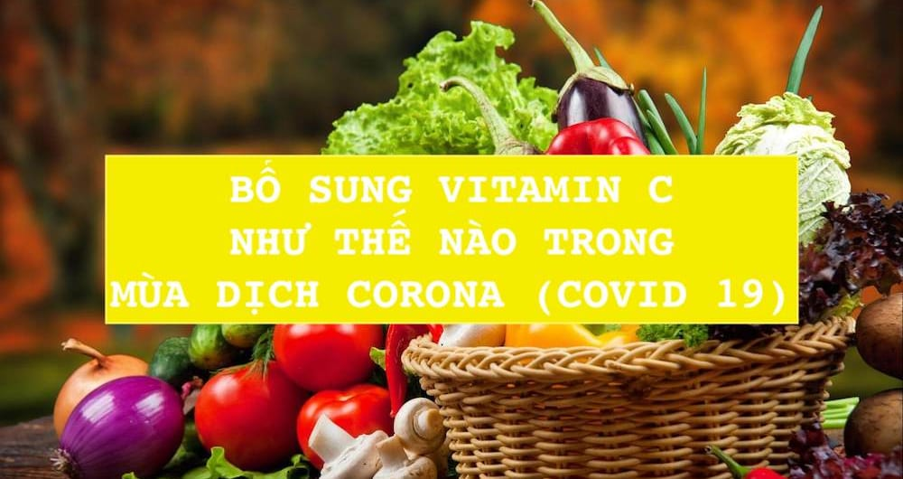 BỔ SUNG VITAMIN C NHƯ THẾ NÀO TRONG MÙA DỊCH CORONA (COVID 19)